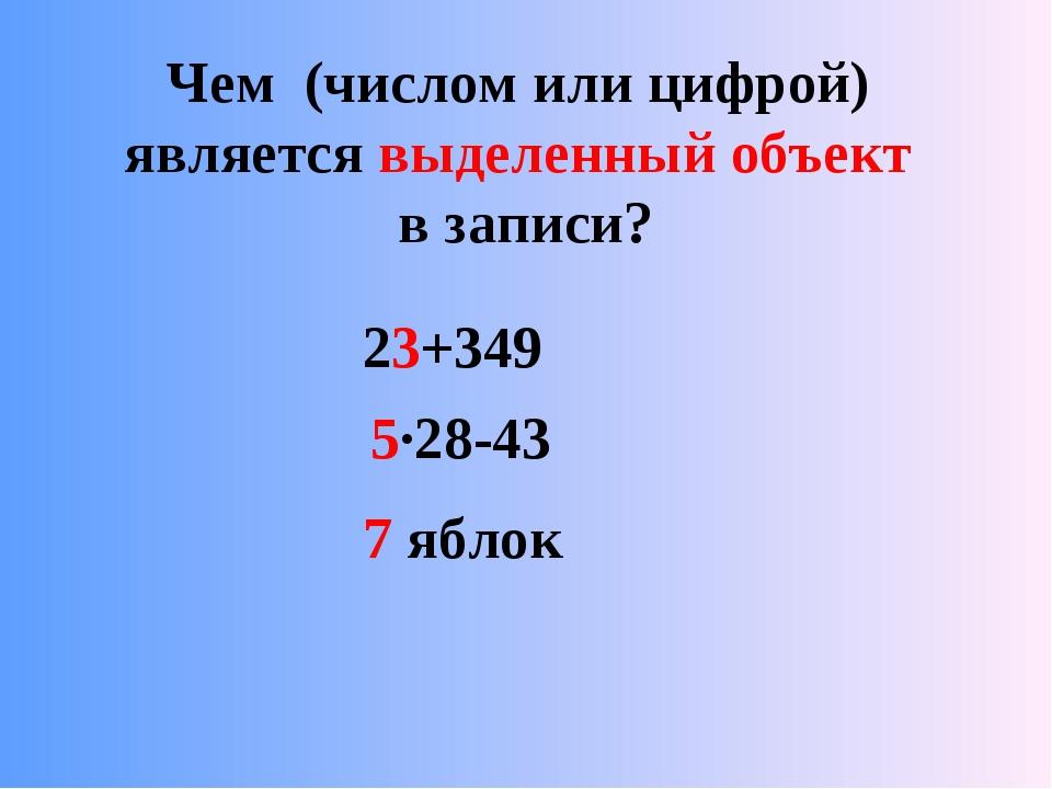 Чем (числом или цифрой) является выделенный объект в записи? 23+349 5·28-43 7...