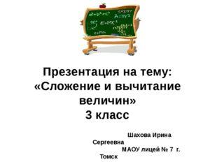 Презентация на тему: «Сложение и вычитание величин» 3 класс Шахова Ирина Серг