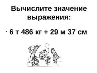 Вычислите значение выражения: 6 т 486 кг + 29 м 37 см