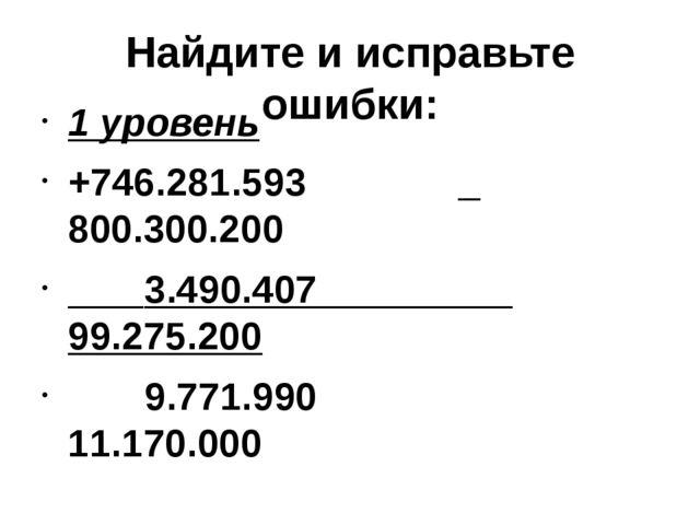 Найдите и исправьте ошибки: 1 уровень +746.281.593 _ 800.300.200 3.490.407 99...