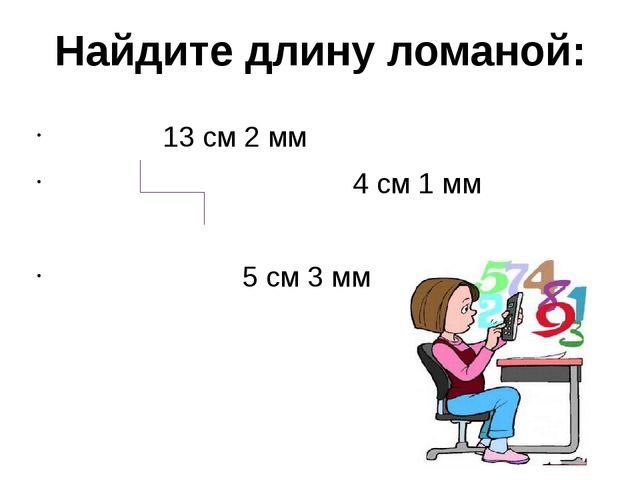 Найдите длину ломаной: 13 см 2 мм 4 см 1 мм 5 см 3 мм