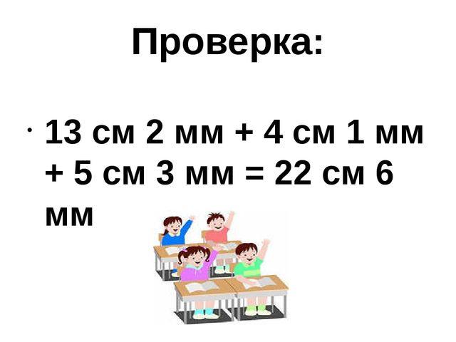 Проверка: 13 см 2 мм + 4 см 1 мм + 5 см 3 мм = 22 см 6 мм