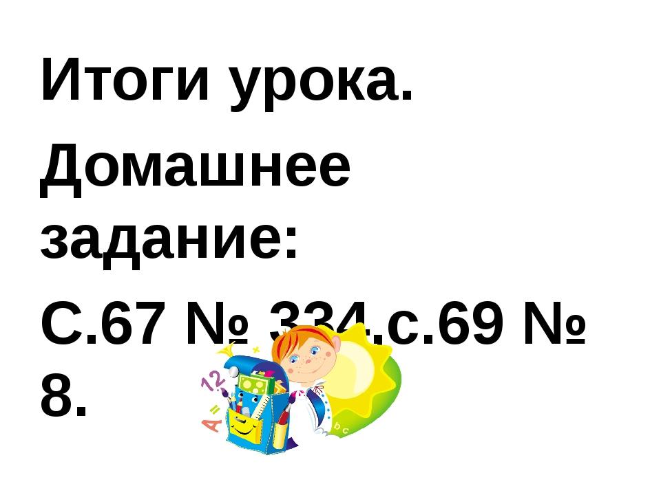 Итоги урока. Домашнее задание: С.67 № 334,с.69 № 8.
