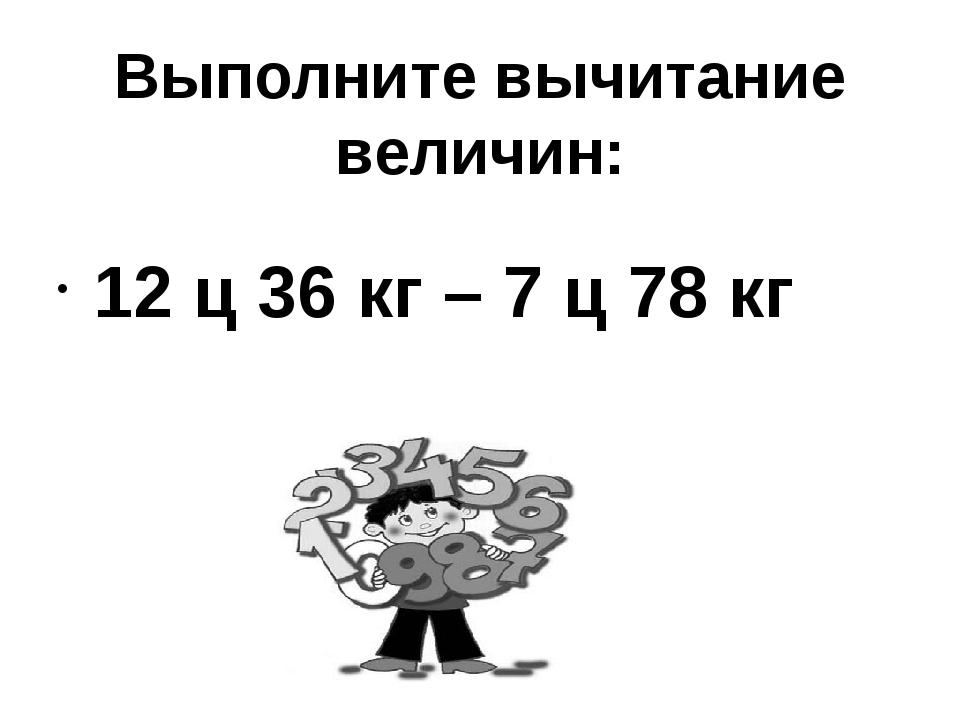 Выполните вычитание величин: 12 ц 36 кг – 7 ц 78 кг