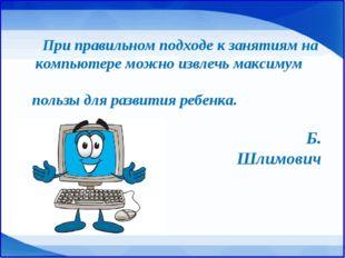 При правильном подходе к занятиям на компьютере можно извлечь максимум польз