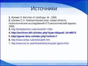 Источники 1. Фромм Э. Бегство от свободы. М., 1995. 2. Шапкин С.А. Компьютер