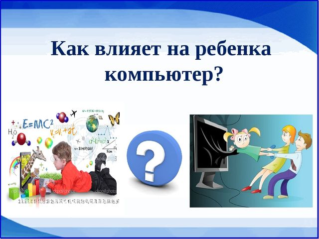 Как влияет на ребенка компьютер?