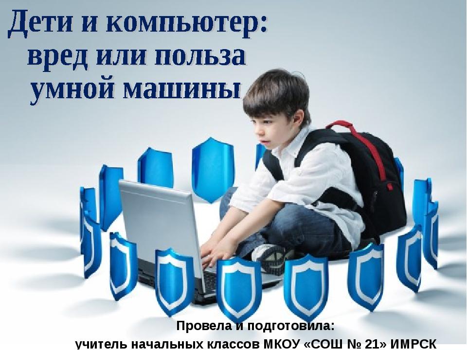 Провела и подготовила: учитель начальных классов МКОУ «СОШ № 21» ИМРСК Щербак...