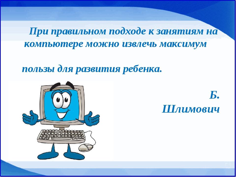 При правильном подходе к занятиям на компьютере можно извлечь максимум польз...