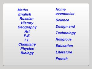 Maths English Russian History Geography Art P.E. I.T. Chemistry Physics Biolo