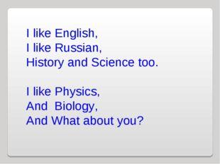 I like English, I like Russian, History and Science too. I like Physics, And