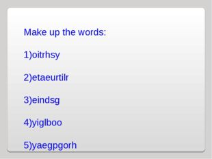 Make up the words: oitrhsy etaeurtilr eindsg yiglboo yaegpgorh