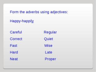 Form the adverbs using adjectives: Happy-happily Careful Regular Correct Quie