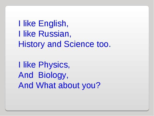 I like English, I like Russian, History and Science too. I like Physics, And...