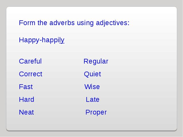 Form the adverbs using adjectives: Happy-happily Careful Regular Correct Quie...