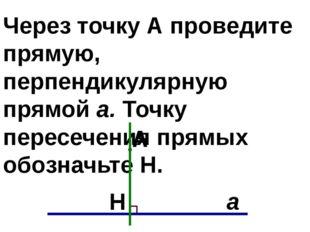 Через точку А проведите прямую, перпендикулярную прямой а. Точку пересечения
