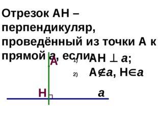 Отрезок АН – перпендикуляр, проведённый из точки А к прямой а, если: АН  а;
