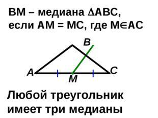 С В А ВМ – медиана АВС, если АМ = МС, где МАС М Любой треугольник имеет три
