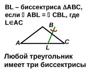 С В А ВL – биссектриса АВС, если АBL = CBL, где LАС L Любой треугольник