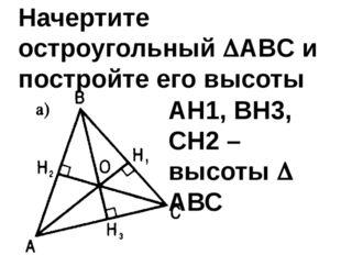 Начертите остроугольный ABC и постройте его высоты АН1, ВН3, СН2 – высоты 