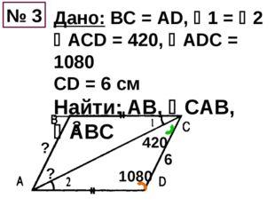 Дано: ВС = АD, 1 = 2 АСD = 420, АDС = 1080 CD = 6 см Найти: AB, СAB, AB