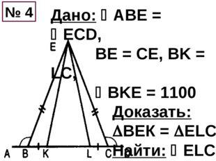 Дано: ABE = EСD, BE = CE, BK = LC, BKE = 1100 Доказать: ВЕК = ELC Найти: