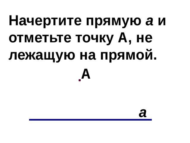 Начертите прямую а и отметьте точку А, не лежащую на прямой. а А