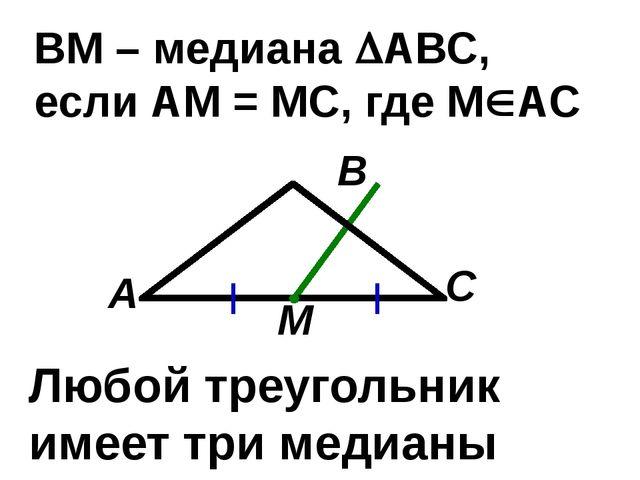 С В А ВМ – медиана АВС, если АМ = МС, где МАС М Любой треугольник имеет три...