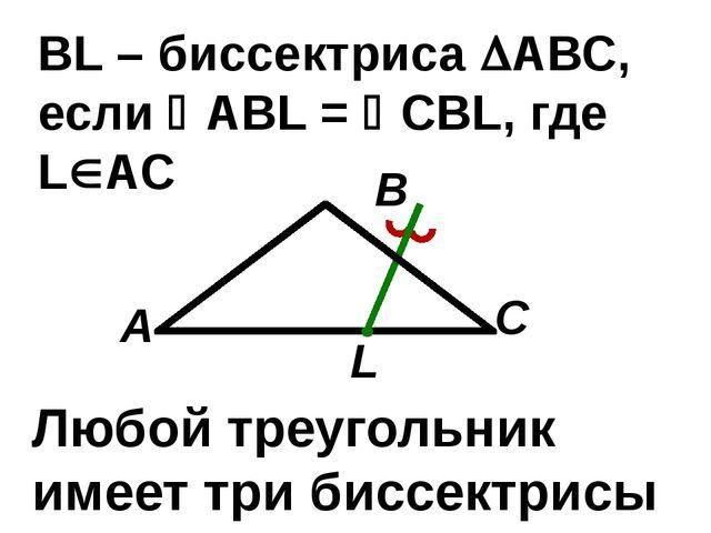 С В А ВL – биссектриса АВС, если АBL = CBL, где LАС L Любой треугольник...