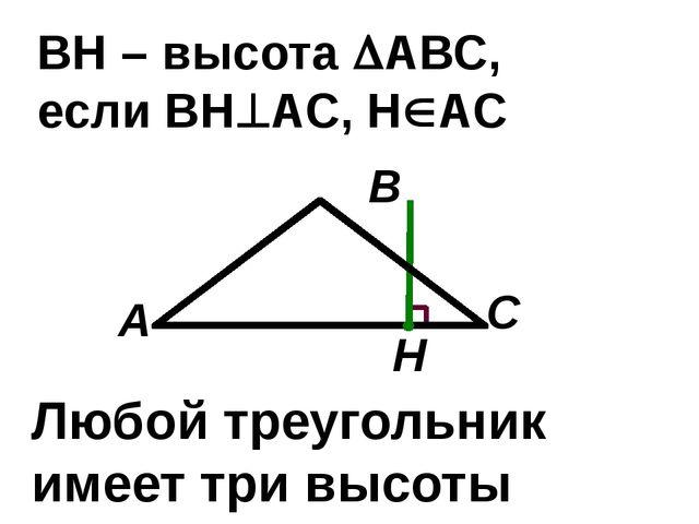 С В А ВН – высота АВС, если ВНАС, НАС Н Любой треугольник имеет три высоты