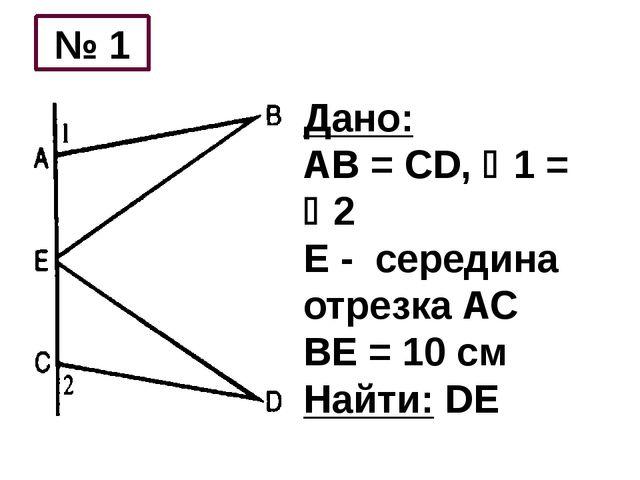Дано: АВ = CD, 1 = 2 Е - середина отрезка АС ВЕ = 10 см Найти: DE № 1