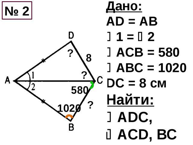 Дано: AD = АВ 1 = 2 АСВ = 580 АВС = 1020 DC = 8 см Найти: АDС, AСD, ВС...