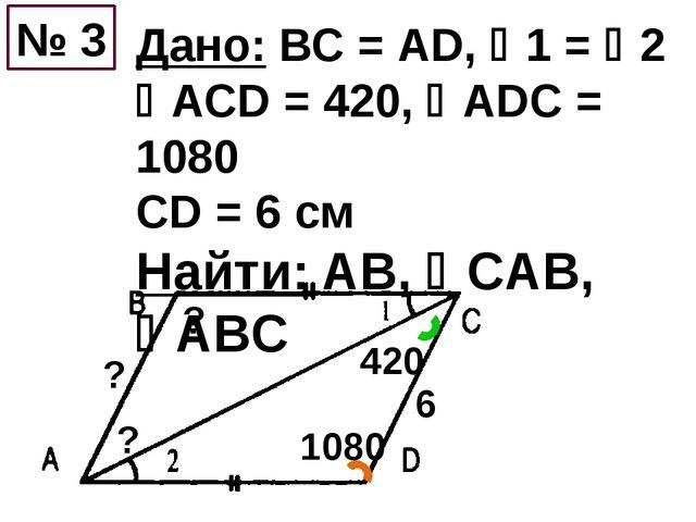 Дано: ВС = АD, 1 = 2 АСD = 420, АDС = 1080 CD = 6 см Найти: AB, СAB, AB...