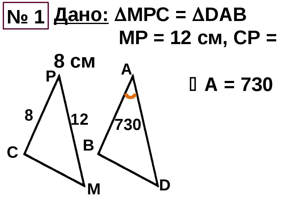 № 1 Дано: МРС = DAB MP = 12 см, СР = 8 см А = 730 8 12 730 C Р M B A D