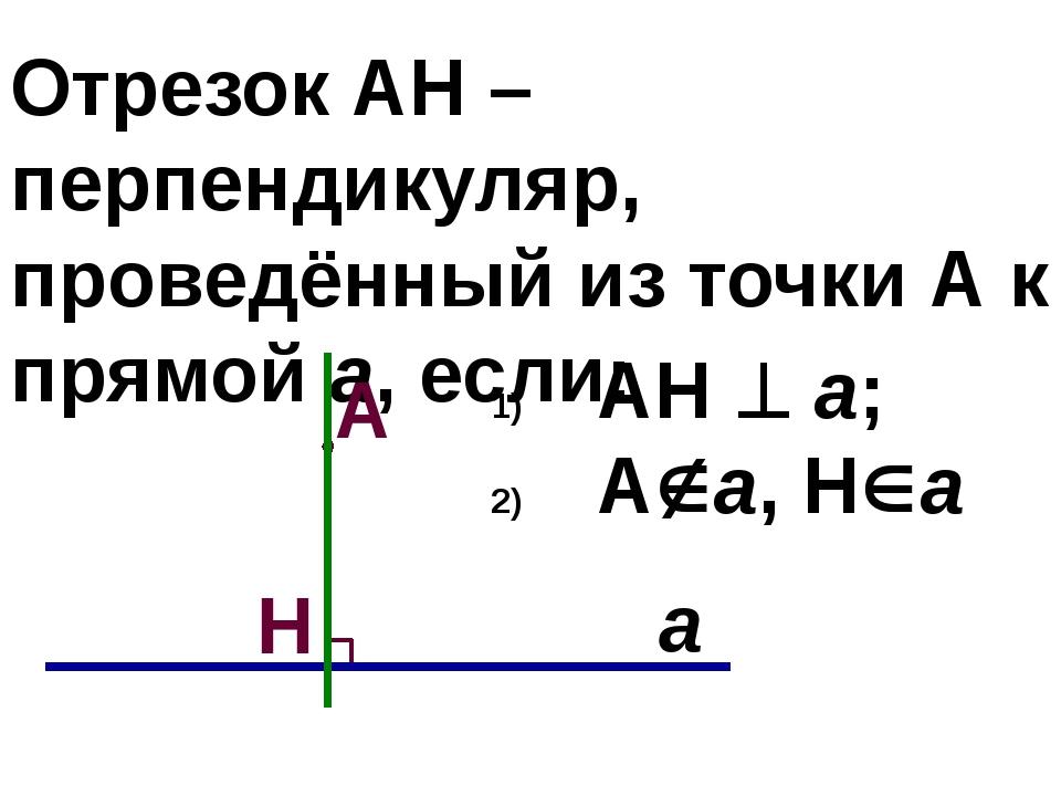 Отрезок АН – перпендикуляр, проведённый из точки А к прямой а, если: АН  а;...