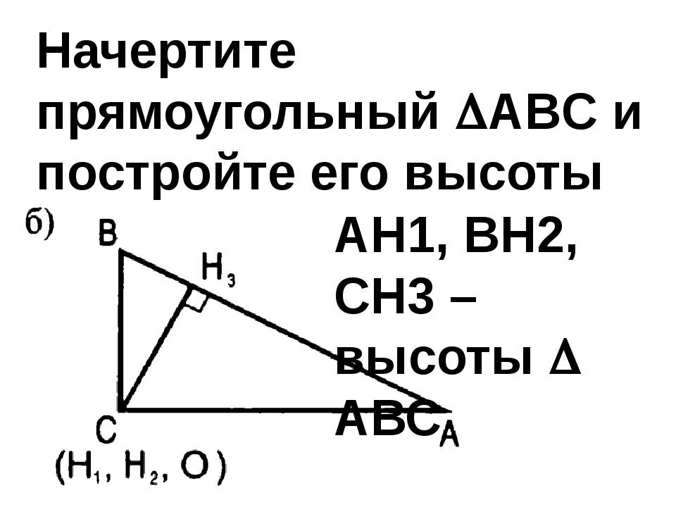 Начертите прямоугольный ABC и постройте его высоты АН1, ВН2, СН3 – высоты ...