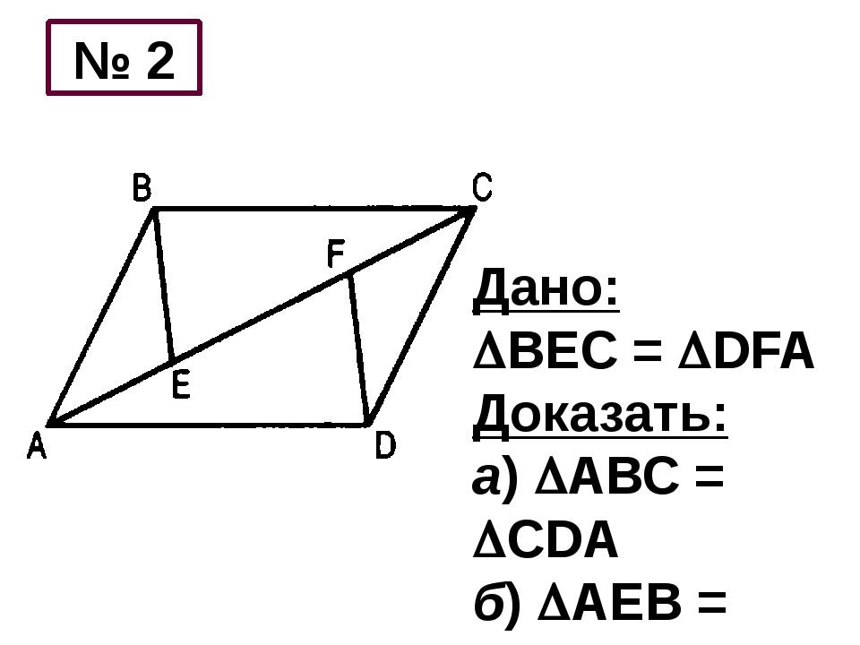 Дано: ВЕС = DFA Доказать: а) АВС = СDA б) АЕВ = СFD № 2