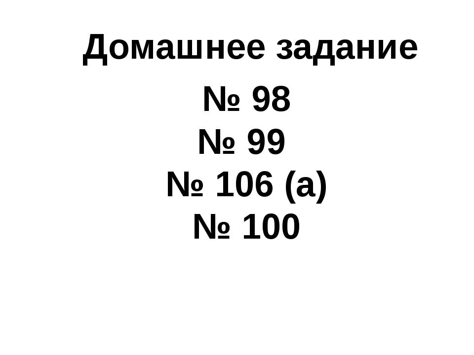 Домашнее задание № 98 № 99 № 106 (а) № 100