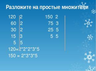 Разложите на простые множители 120 2 150 2 60 2 75 3 30 2 25 5 15 3 5 5 5 5 1