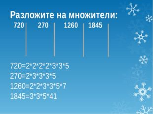 Разложите на множители: 720 270 1260 1845 720=2*2*2*2*3*3*5 270=2*3*3*3*5 126