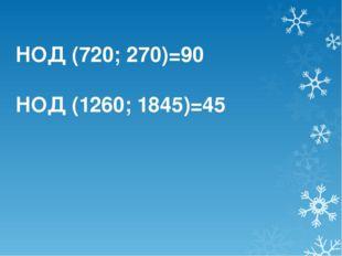 НОД (720; 270)=90 НОД (1260; 1845)=45
