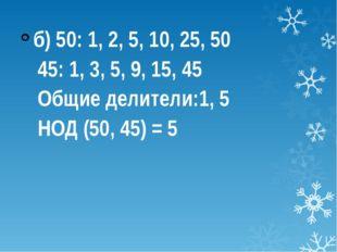 б) 50: 1, 2, 5, 10, 25, 50 45: 1, 3, 5, 9, 15, 45 Общие делители:1, 5 НОД