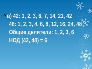 в) 42: 1, 2, 3, 6, 7, 14, 21, 42 48: 1, 2, 3, 4, 6, 8, 12, 16, 24, 48 Общие
