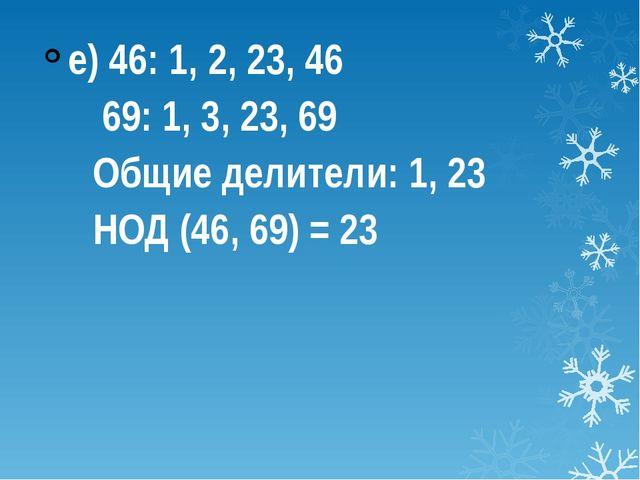 е) 46: 1, 2, 23, 46 69: 1, 3, 23, 69 Общие делители: 1, 23 НОД (46, 69) = 23