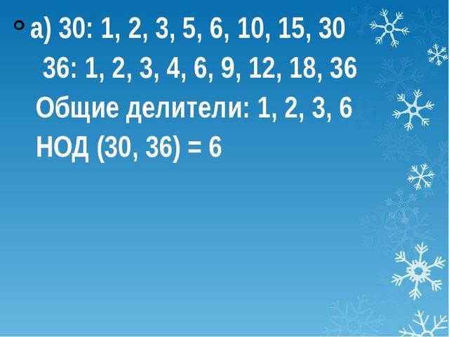 а) 30: 1, 2, 3, 5, 6, 10, 15, 30  36: 1, 2, 3, 4, 6, 9, 12, 18, 36 Общие д...