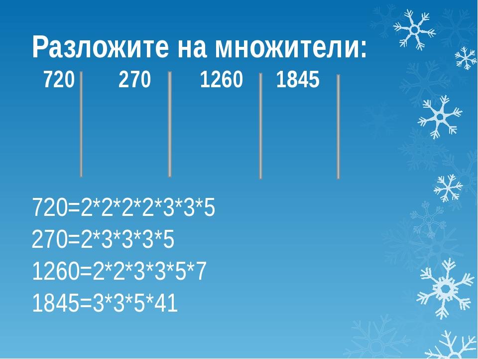Разложите на множители: 720 270 1260 1845 720=2*2*2*2*3*3*5 270=2*3*3*3*5 126...