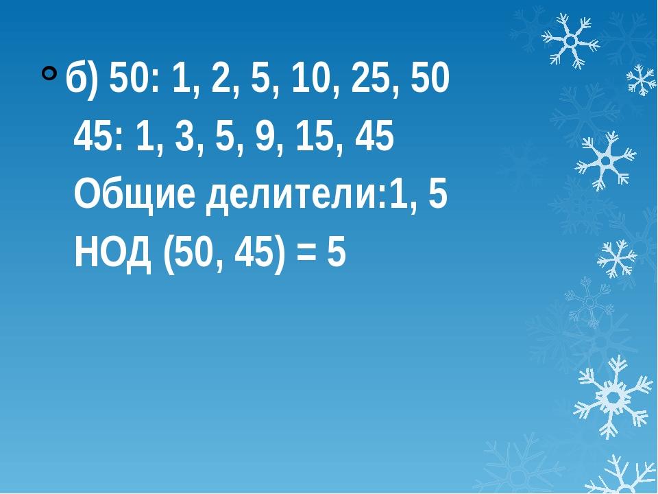 б) 50: 1, 2, 5, 10, 25, 50 45: 1, 3, 5, 9, 15, 45 Общие делители:1, 5 НОД...