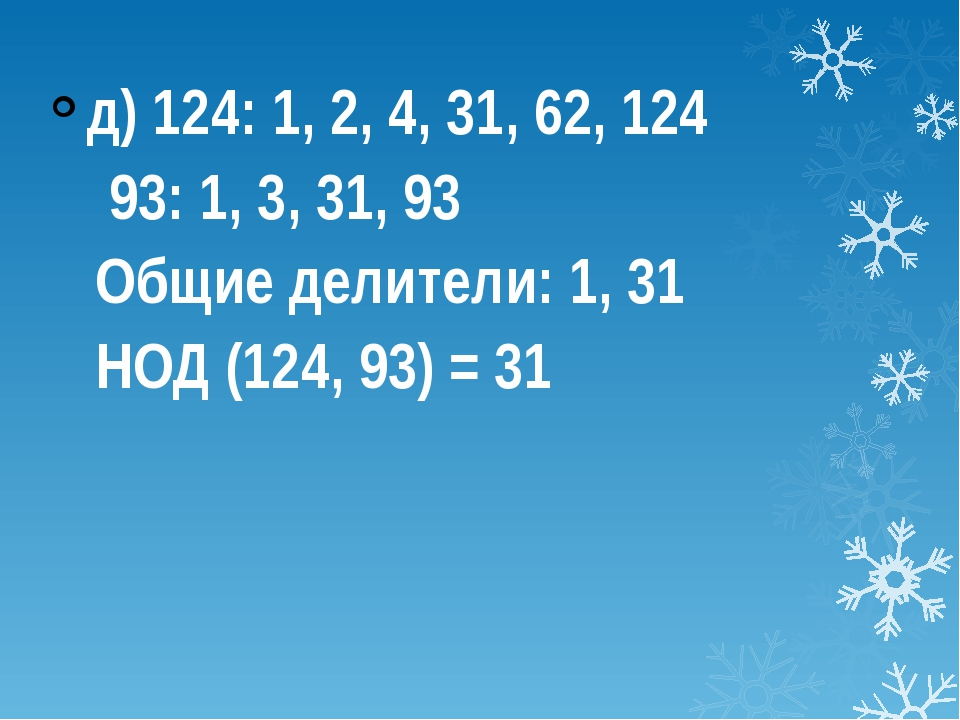 д) 124: 1, 2, 4, 31, 62, 124 93: 1, 3, 31, 93 Общие делители: 1, 31 НОД (124...