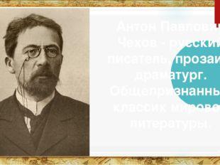 Антон Павлович Чехов - русский писатель, прозаик, драматург. Общепризнанный к