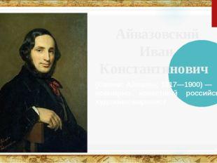 Айвазовский Иван Константинович (Ованес Айвазян; 1817—1900) — всемирно извес
